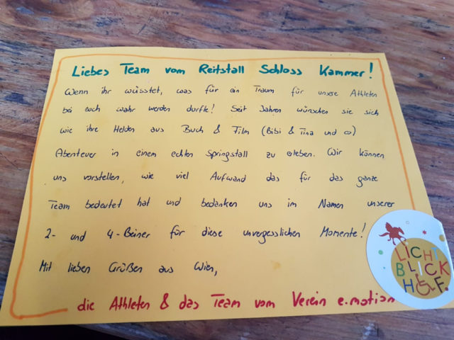 Liebes Team vom Reitstall Schloss Kammer! Wenn ihr wüsstet, was für Traum für unsere Athleten bei euch wahr werden durfte! Seit Jahren wünschen sie sich wie ihre Helden aus Buch & Film (Bibi & Tina) Abenteuer in einem echten Springstall zu erleben. Wir können uns vorstellen, wie viel Aufwand das für das ganze Team bedeutet hat und bedanken uns im Namen unserer 2- und 4-Beiner für diese unvergesslichen Momente! Mit lieben Grüßen aus Wien, die Athleten & das Team vom Verein e.motion © Privat